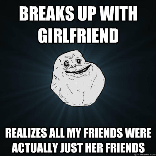 Breaks up with girlfriend realizes all my friends were actually just her friends - Breaks up with girlfriend realizes all my friends were actually just her friends  Forever Alone