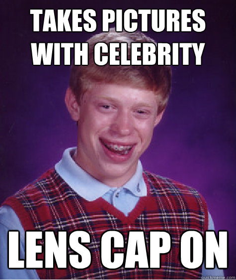 takes pictures with celebrity lens cap on - takes pictures with celebrity lens cap on  Bad Luck Brian
