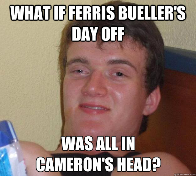 What if Ferris Bueller's Day off was all in  cameron's head? - What if Ferris Bueller's Day off was all in  cameron's head?  10 Guy