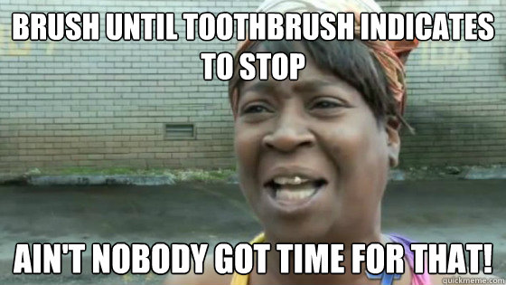 Brush until toothbrush indicates to stop Ain't nobody got time for that! - Brush until toothbrush indicates to stop Ain't nobody got time for that!  SweetBrown