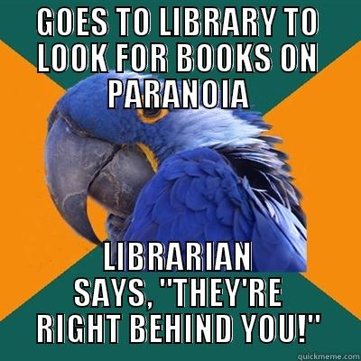 GOES TO LIBRARY TO LOOK FOR BOOKS ON PARANOIA LIBRARIAN SAYS,