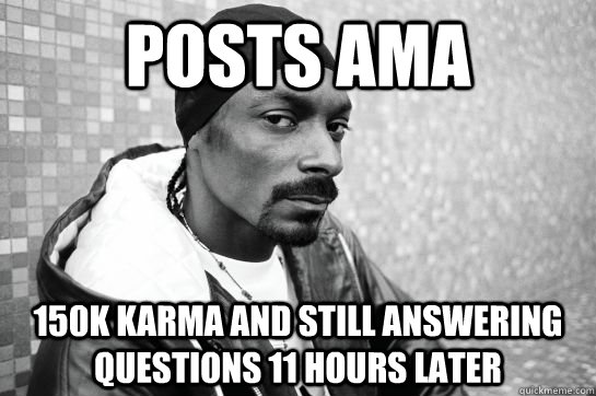 POSTS AMA 150K karma and still answering questions 11 hours later - POSTS AMA 150K karma and still answering questions 11 hours later  Hardworking Snoop Lion