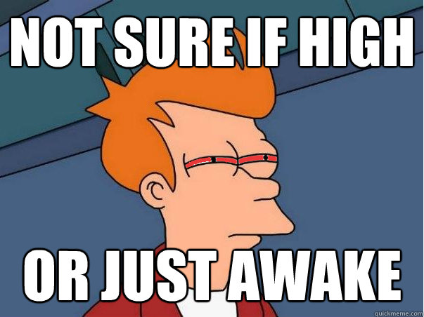 Not sure if high Or just awake
