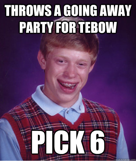 Throws a going away party for Tebow Pick 6 - Throws a going away party for Tebow Pick 6  Bad Luck Brian