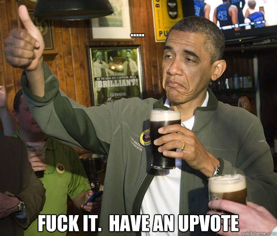 ..... Fuck it.  Have an upvote - ..... Fuck it.  Have an upvote  Upvoting Obama