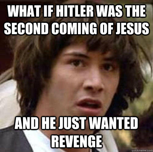 What if Hitler Was the second coming of jesus and he just wanted revenge - What if Hitler Was the second coming of jesus and he just wanted revenge  conspiracy keanu