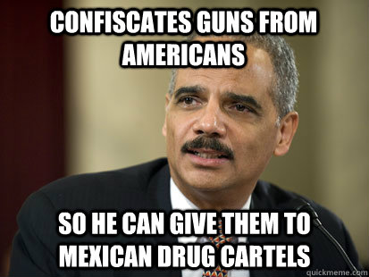 Confiscates guns from Americans So he can give them to Mexican drug cartels