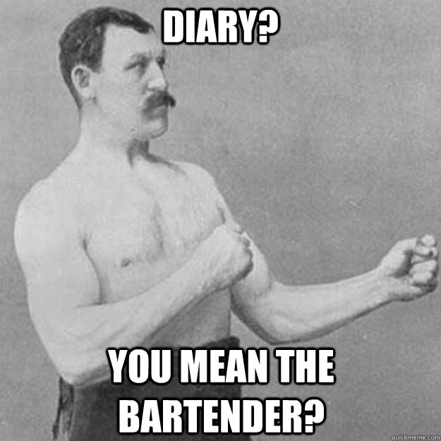 DIARY? You mean the bartender? - DIARY? You mean the bartender?  overly manly man