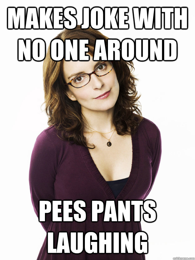 Makes joke with no one around Pees pants laughing  Tina Fey