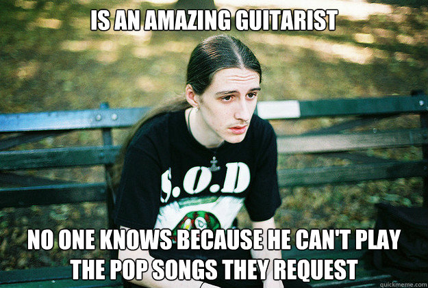 Is an amazing guitarist No one knows because he can't play the pop songs they request - Is an amazing guitarist No one knows because he can't play the pop songs they request  First World Metal Problems