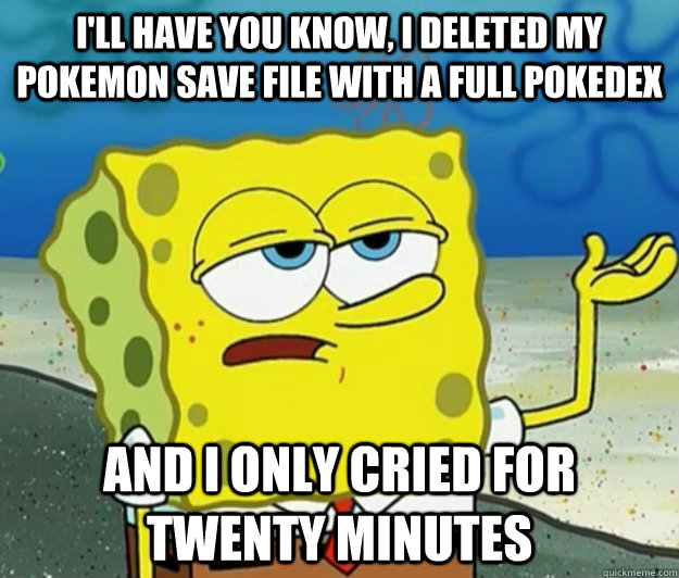 I'll have you know, I deleted my pokemon save file with a full pokedex and i only cried for twenty minutes - I'll have you know, I deleted my pokemon save file with a full pokedex and i only cried for twenty minutes  Tough Spongebob