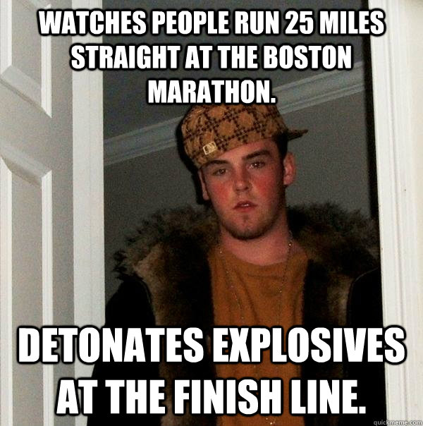 Watches people run 25 miles straight at the Boston Marathon.  Detonates explosives at the Finish line.  - Watches people run 25 miles straight at the Boston Marathon.  Detonates explosives at the Finish line.   Scumbag