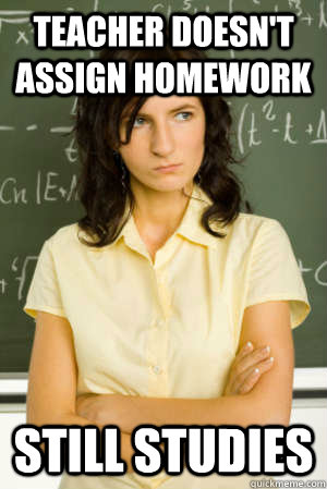 Teacher doesn't assign homework Still studies  Academic Overachiever Problems