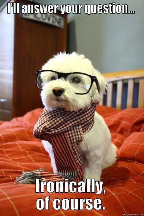 I'LL ANSWER YOUR QUESTION... IRONICALLY, OF COURSE. Hipster Dog