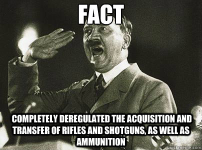 Fact  completely deregulated the acquisition and transfer of rifles and shotguns, as well as ammunition - Fact  completely deregulated the acquisition and transfer of rifles and shotguns, as well as ammunition  Hit List Hitler