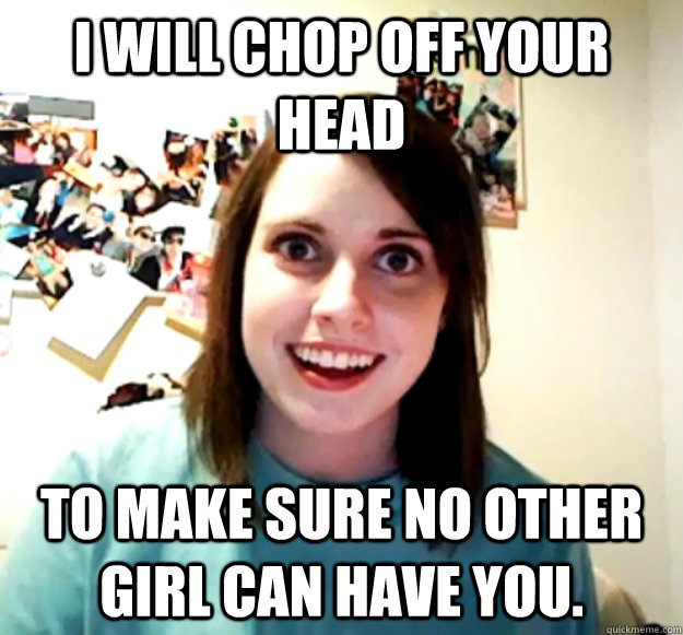 I will chop off your head to make sure no other girl can have you. - I will chop off your head to make sure no other girl can have you.  Overly Attached Girlfriend