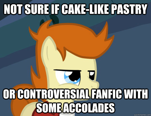 Not Sure if cake-like pastry or controversial fanfic with some accolades  Not Sure If Brony