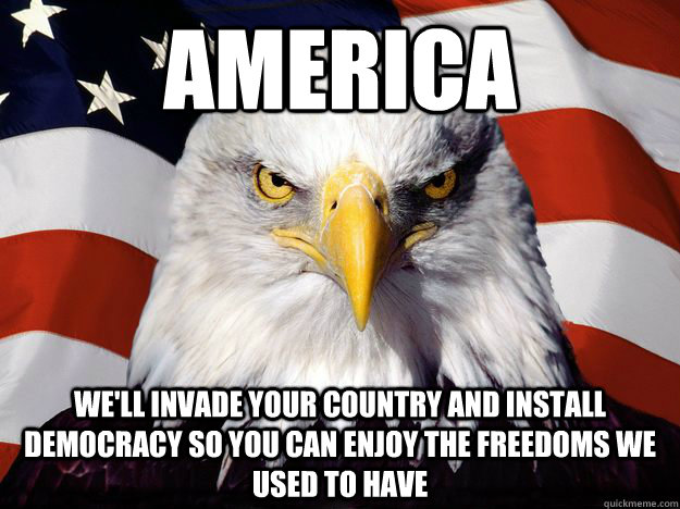 America we'll invade your country and install democracy so you can enjoy the freedoms we used to have