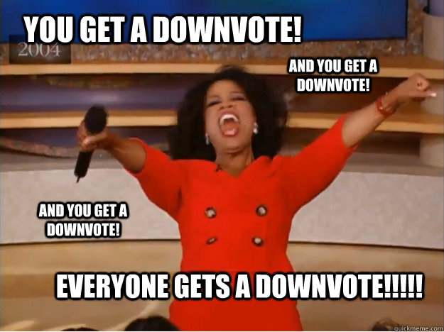You get a downvote! Everyone gets a downvote!!!!! AND You get a downvote! AND You get a downvote! - You get a downvote! Everyone gets a downvote!!!!! AND You get a downvote! AND You get a downvote!  oprah you get a car