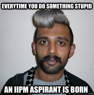 Everytime you do something stupid an iipm aspirant is born