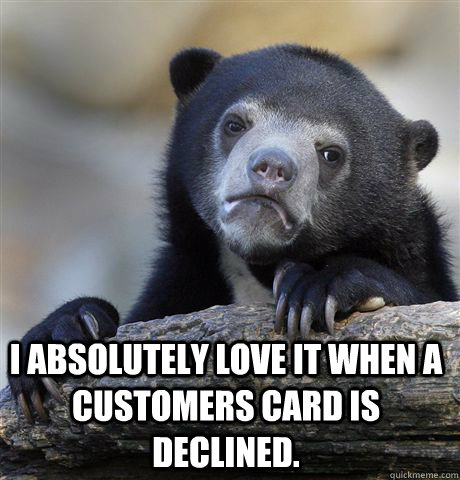 i absolutely love it when a customers card is declined. -  i absolutely love it when a customers card is declined.  Confession Bear