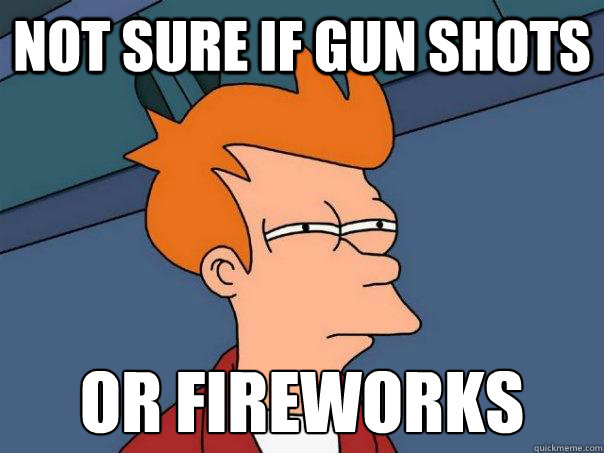 Not sure if gun shots or fireworks - Not sure if gun shots or fireworks  Futurama Fry