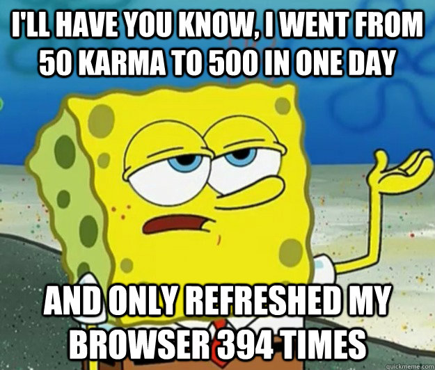 I'll have you know, i went from 50 karma to 500 in one day and only refreshed my browser 394 times - I'll have you know, i went from 50 karma to 500 in one day and only refreshed my browser 394 times  Tough Spongebob