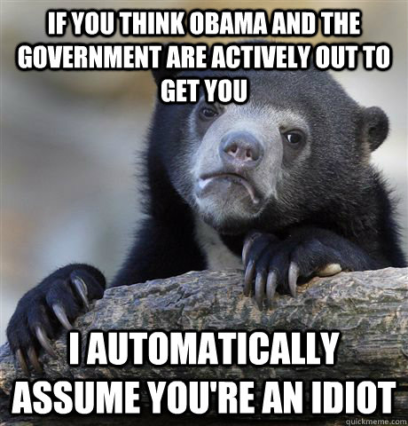If you think obama and the government are actively out to get you i automatically assume you're an idiot - If you think obama and the government are actively out to get you i automatically assume you're an idiot  Confession Bear