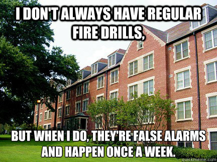 I don't always have regular fire drills, But when I do, they're false alarms and happen once a week. - I don't always have regular fire drills, But when I do, they're false alarms and happen once a week.  Scumbag Shorter Hall