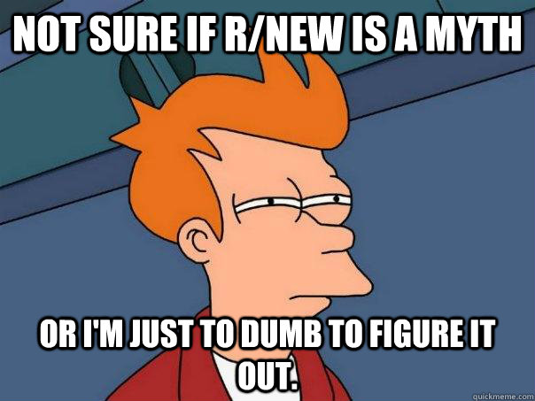 Not sure if r/new is a myth or I'm just to dumb to figure it out. - Not sure if r/new is a myth or I'm just to dumb to figure it out.  Futurama Fry