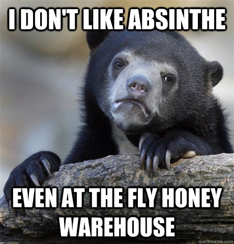 I don't like absinthe Even at the fly honey warehouse - I don't like absinthe Even at the fly honey warehouse  Confession Bear