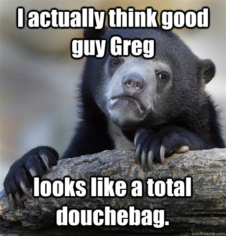 I actually think good guy Greg looks like a total douchebag. - I actually think good guy Greg looks like a total douchebag.  Misc