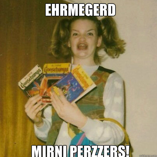 EHRMEGERD  MIRNI PERZZERS!