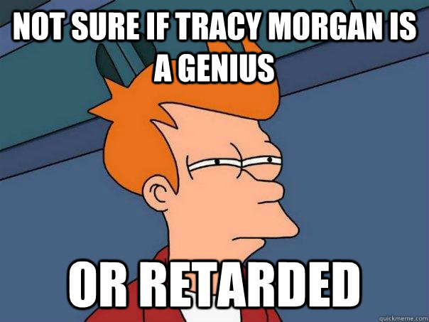 Not sure if tracy morgan is a genius Or retarded - Not sure if tracy morgan is a genius Or retarded  Futurama Fry
