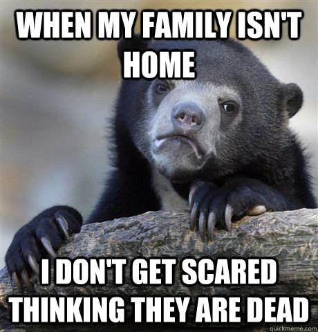 When my family isn't home I don't get scared thinking they are dead - When my family isn't home I don't get scared thinking they are dead  Confession Bear
