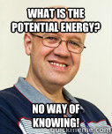 What is the potential energy? no way of knowing!  Zaney Zinke