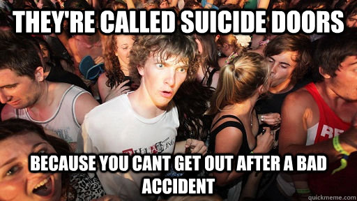 They're called suicide doors because you cant get out after a bad accident - They're called suicide doors because you cant get out after a bad accident  Sudden Clarity Clarence