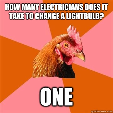 How many electricians does it take to change a lightbulb? One - How many electricians does it take to change a lightbulb? One  Anti-Joke Chicken
