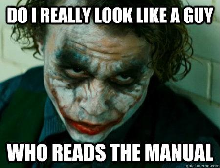 Do i really look like a guy  Who reads the manual