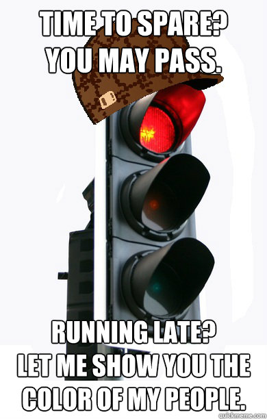 time to spare? you may pass. running late? let me show you the color of my people. - time to spare? you may pass. running late? let me show you the color of my people.  Scumbag traffic light