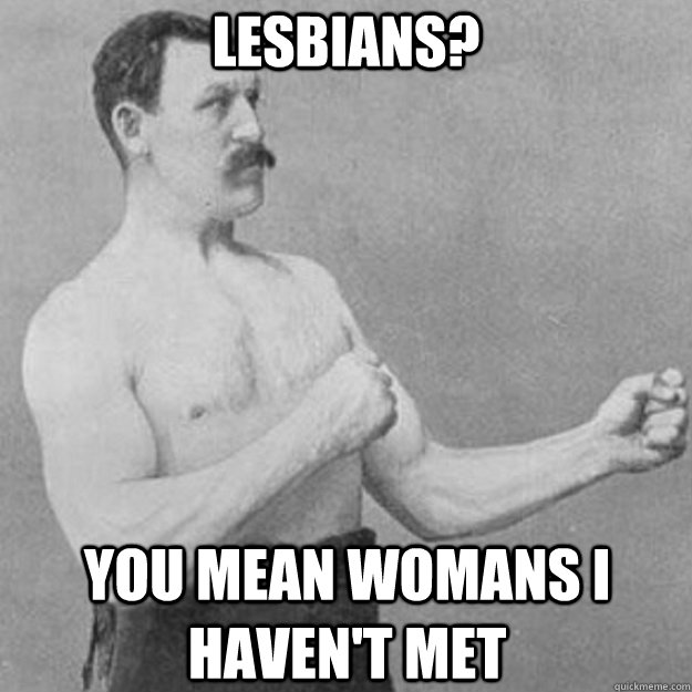 lesbians? you mean womans i haven't met - lesbians? you mean womans i haven't met  overly manly man