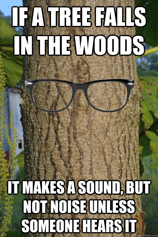 If a tree falls in the woods It makes a sound, but not noise unless someone hears it