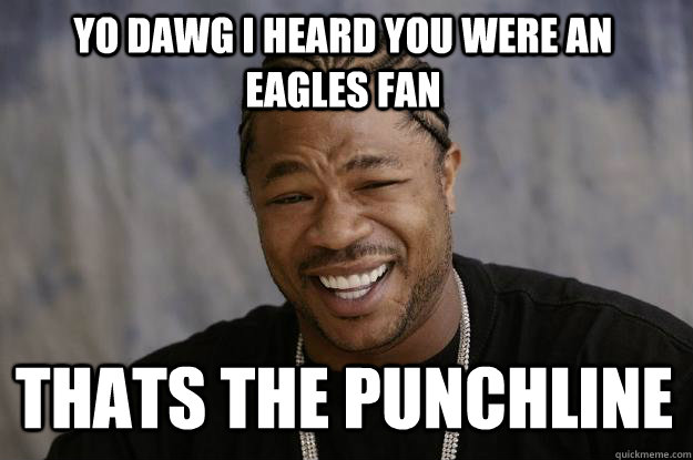 f79e8854598e1908e3b087b0ce64f0c2e942e7d6e2d8602a5384639bb9e36a12 yo dawg i heard you were an eagles fan thats the punchline,Funny Eagles Meme