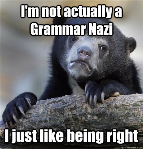 I'm not actually a Grammar Nazi I just like being right - I'm not actually a Grammar Nazi I just like being right  Confession Bear