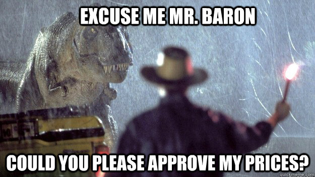 excuse me mr. baron could you please approve my prices?  Jurassic Park