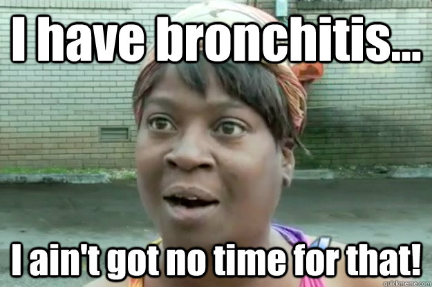I have bronchitis... I ain't got no time for that!