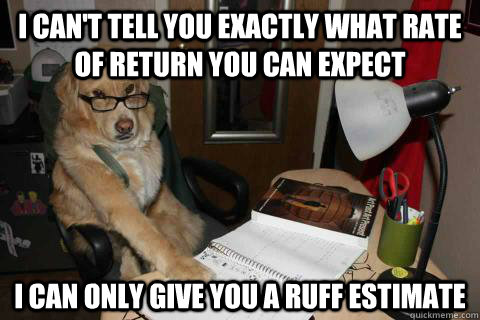 I can't tell you exactly what rate of return you can expect I can only give you a ruff estimate - I can't tell you exactly what rate of return you can expect I can only give you a ruff estimate  Financial Advice Dog