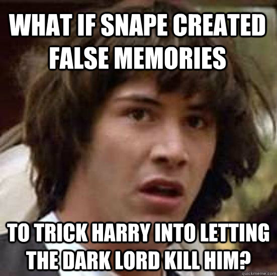 what if snape created false memories to trick harry into letting the dark lord kill him? - what if snape created false memories to trick harry into letting the dark lord kill him?  conspiracy keanu