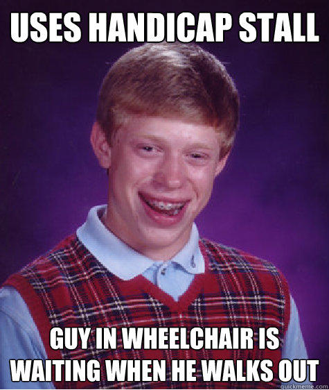 Uses Handicap stall Guy in wheelchair is waiting when he walks out - Uses Handicap stall Guy in wheelchair is waiting when he walks out  Bad Luck Brian