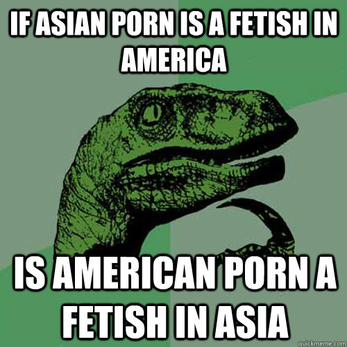 If Asian porn is a fetish in America Is American porn a fetish in Asia - If Asian porn is a fetish in America Is American porn a fetish in Asia  Philosoraptor